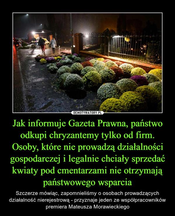 Jak informuje Gazeta Prawna, państwo odkupi chryzantemy tylko od firm. Osoby, które nie prowadzą działalności gospodarczej i legalnie chciały sprzedać kwiaty pod cmentarzami nie otrzymają państwowego wsparcia – Szczerze mówiąc, zapomnieliśmy o osobach prowadzących działalność nierejestrową - przyznaje jeden ze współpracowników premiera Mateusza Morawieckiego