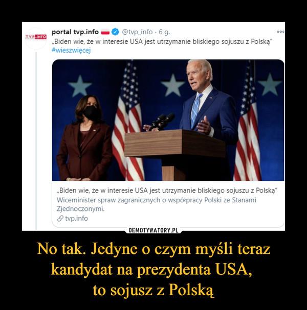 No tak. Jedyne o czym myśli teraz kandydat na prezydenta USA, to sojusz z Polską –
