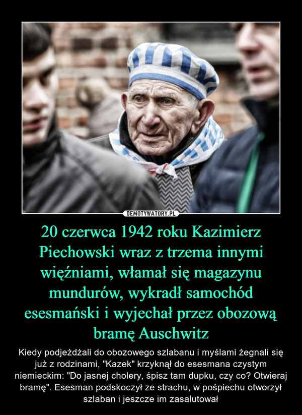 """20 czerwca 1942 roku Kazimierz Piechowski wraz z trzema innymi więźniami, włamał się magazynu mundurów, wykradł samochód esesmański i wyjechał przez obozową bramę Auschwitz – Kiedy podjeżdżali do obozowego szlabanu i myślami żegnali się już z rodzinami, """"Kazek"""" krzyknął do esesmana czystym niemieckim: """"Do jasnej cholery, śpisz tam dupku, czy co? Otwieraj bramę"""". Esesman podskoczył ze strachu, w pośpiechu otworzył szlaban i jeszcze im zasalutował"""