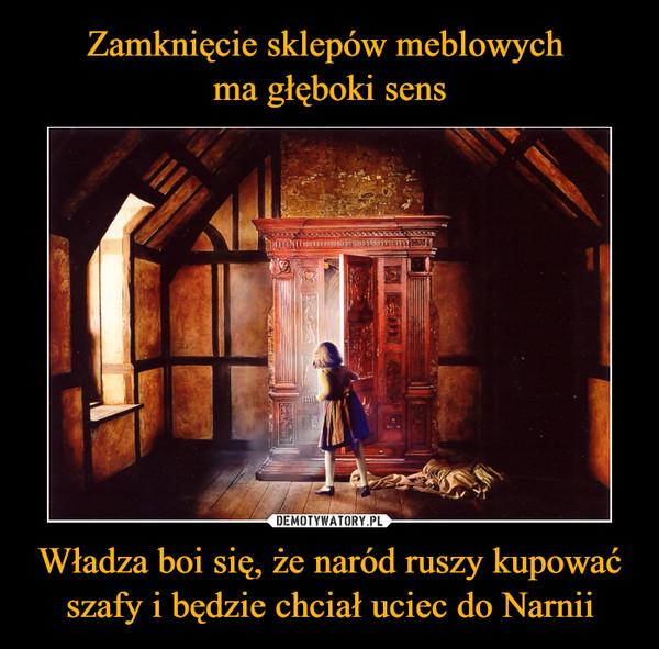 Władza boi się, że naród ruszy kupować szafy i będzie chciał uciec do Narnii –
