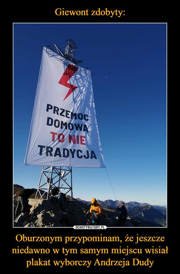 Oburzonym przypominam, że jeszcze niedawno w tym samym miejscu wisiał plakat wyborczy Andrzeja Dudy –