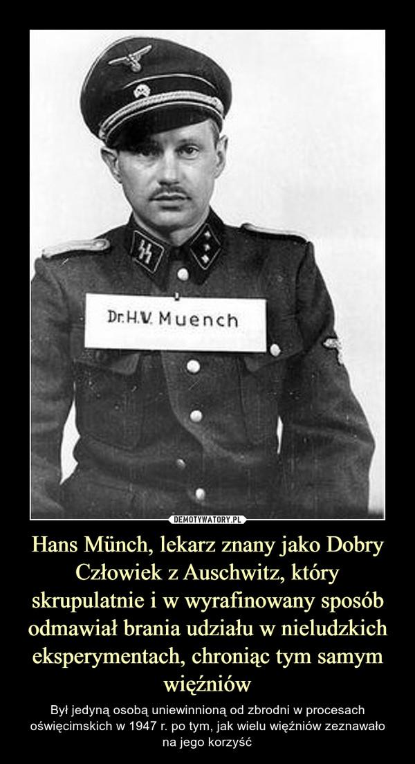 Hans Münch, lekarz znany jako Dobry Człowiek z Auschwitz, który skrupulatnie i w wyrafinowany sposób odmawiał brania udziału w nieludzkich eksperymentach, chroniąc tym samym więźniów – Był jedyną osobą uniewinnioną od zbrodni w procesach oświęcimskich w 1947 r. po tym, jak wielu więźniów zeznawałona jego korzyść