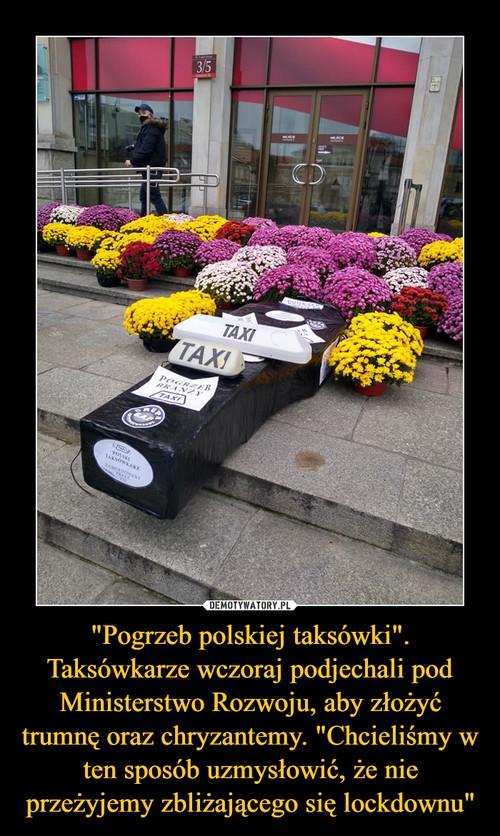 """""""Pogrzeb polskiej taksówki"""". Taksówkarze wczoraj podjechali pod Ministerstwo Rozwoju, aby złożyć trumnę oraz chryzantemy. """"Chcieliśmy w ten sposób uzmysłowić, że nie przeżyjemy zbliżającego się lockdownu"""""""