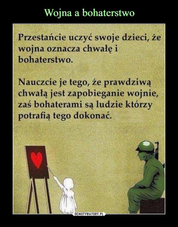 –  Przestańcie uczyć swoje dzieci, żewojna oznacza chwałę ibohaterstwo.Nauczcie je tego, że prawdziwąchwałą jest zapobieganie wojnie,zaś bohaterami są ludzie którzypotrafią tego dokonać.