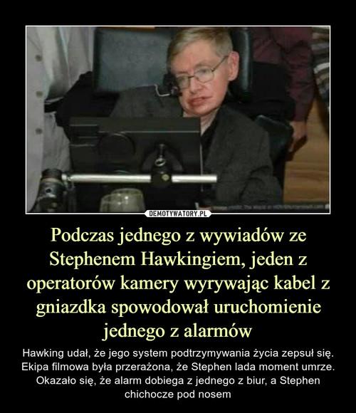 Podczas jednego z wywiadów ze Stephenem Hawkingiem, jeden z operatorów kamery wyrywając kabel z gniazdka spowodował uruchomienie jednego z alarmów