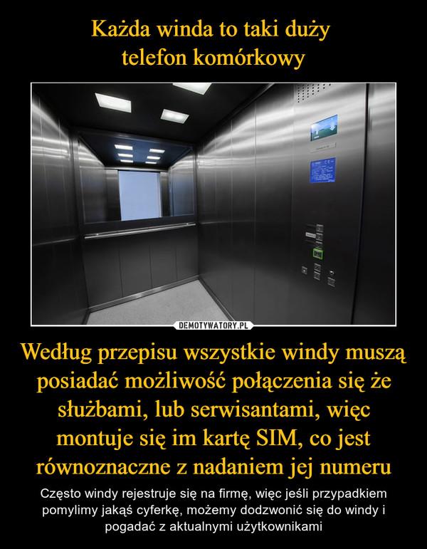 Według przepisu wszystkie windy muszą posiadać możliwość połączenia się że służbami, lub serwisantami, więc montuje się im kartę SIM, co jest równoznaczne z nadaniem jej numeru – Często windy rejestruje się na firmę, więc jeśli przypadkiem pomylimy jakąś cyferkę, możemy dodzwonić się do windy i pogadać z aktualnymi użytkownikami