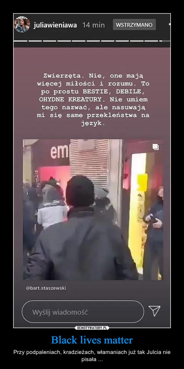Black lives matter – Przy podpaleniach, kradzieżach, włamaniach już tak Julcia nie pisała ...