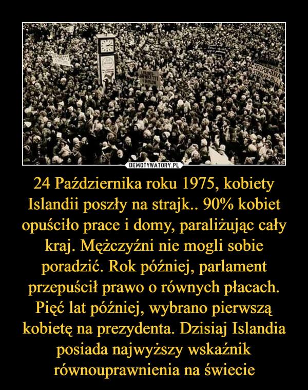 24 Października roku 1975, kobiety Islandii poszły na strajk.. 90% kobiet opuściło prace i domy, paraliżując cały kraj. Mężczyźni nie mogli sobie poradzić. Rok później, parlament przepuścił prawo o równych płacach. Pięć lat później, wybrano pierwszą kobietę na prezydenta. Dzisiaj Islandia posiada najwyższy wskaźnik równouprawnienia na świecie –