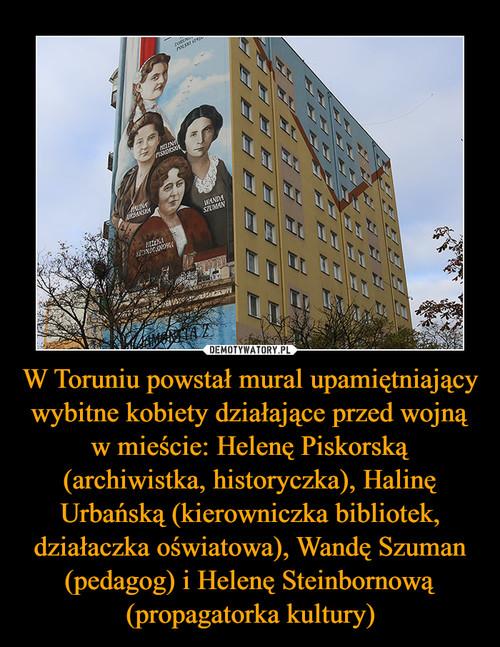 W Toruniu powstał mural upamiętniający wybitne kobiety działające przed wojną w mieście: Helenę Piskorską (archiwistka, historyczka), Halinę Urbańską (kierowniczka bibliotek, działaczka oświatowa), Wandę Szuman (pedagog) i Helenę Steinbornową (propagatorka kultury)
