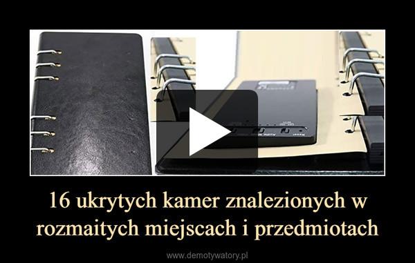 16 ukrytych kamer znalezionych w rozmaitych miejscach i przedmiotach –