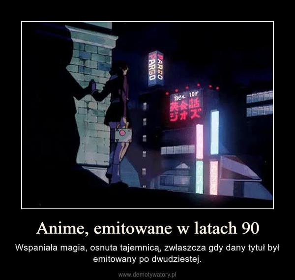 Anime, emitowane w latach 90 – Wspaniała magia, osnuta tajemnicą, zwłaszcza gdy dany tytuł był emitowany po dwudziestej.