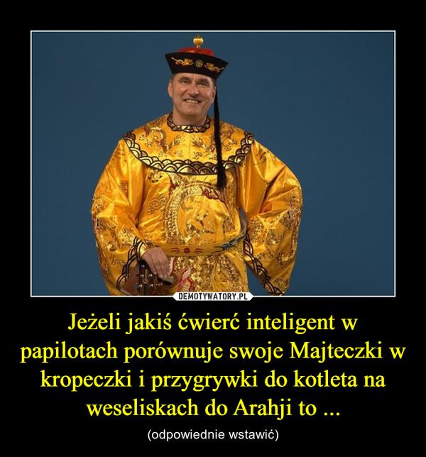 Jeżeli jakiś ćwierć inteligent w papilotach porównuje swoje Majteczki w kropeczki i przygrywki do kotleta na weseliskach do Arahji to ... – (odpowiednie wstawić)