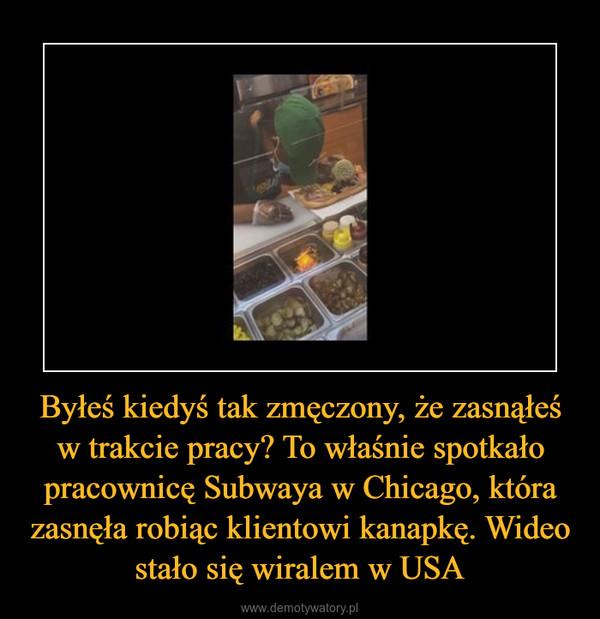 Byłeś kiedyś tak zmęczony, że zasnąłeś w trakcie pracy? To właśnie spotkało pracownicę Subwaya w Chicago, która zasnęła robiąc klientowi kanapkę. Wideo stało się wiralem w USA –