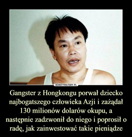 Gangster z Hongkongu porwał dziecko najbogatszego człowieka Azji i zażądał 130 milionów dolarów okupu, a następnie zadzwonił do niego i poprosił o radę, jak zainwestować takie pieniądze
