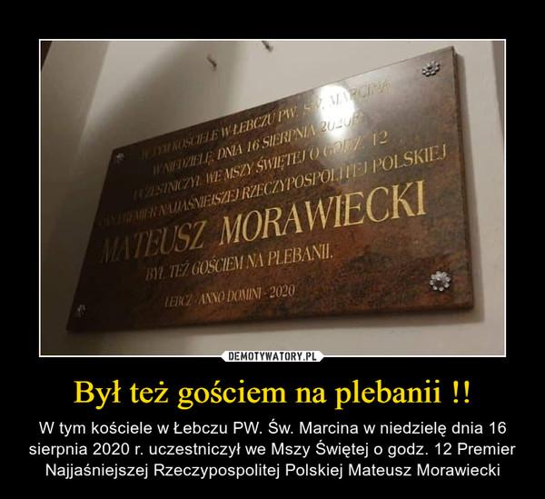 Był też gościem na plebanii !! – W tym kościele w Łebczu PW. Św. Marcina w niedzielę dnia 16 sierpnia 2020 r. uczestniczył we Mszy Świętej o godz. 12 Premier Najjaśniejszej Rzeczypospolitej Polskiej Mateusz Morawiecki