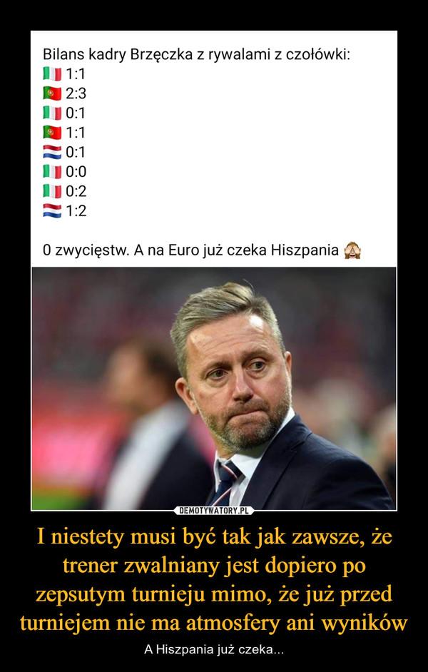 I niestety musi być tak jak zawsze, że trener zwalniany jest dopiero po zepsutym turnieju mimo, że już przed turniejem nie ma atmosfery ani wyników – A Hiszpania już czeka...
