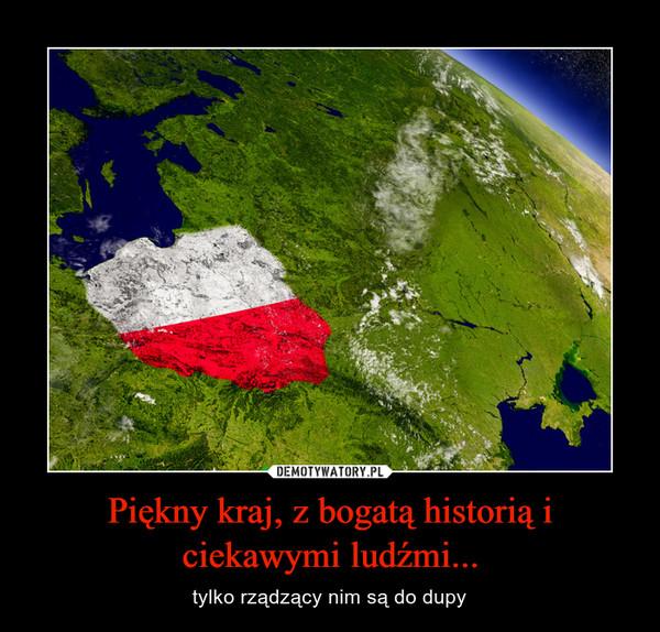 Piękny kraj, z bogatą historią i ciekawymi ludźmi... – tylko rządzący nim są do dupy