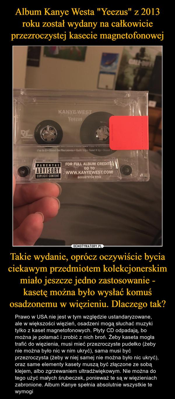 Takie wydanie, oprócz oczywiście bycia ciekawym przedmiotem kolekcjonerskim miało jeszcze jedno zastosowanie - kasetę można było wysłać komuś osadzonemu w więzieniu. Dlaczego tak? – Prawo w USA nie jest w tym względzie ustandaryzowane, ale w większości więzień, osadzeni mogą słuchać muzyki tylko z kaset magnetofonowych. Płyty CD odpadają, bo można je połamać i zrobić z nich broń. Żeby kaseta mogła trafić do więzienia, musi mieć przezroczyste pudełko (żeby nie można było nic w nim ukryć), sama musi być przezroczysta (żeby w niej samej nie można było nic ukryć), oraz same elementy kasety muszą być złączone ze sobą klejem, albo zgrzewaniem ultradźwiękowym. Nie można do tego użyć małych śrubeczek, ponieważ te są w więzieniach zabronione. Album Kanye spełnia absolutnie wszystkie te wymogi