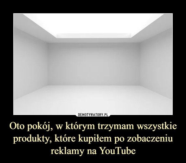 Oto pokój, w którym trzymam wszystkie produkty, które kupiłem po zobaczeniu reklamy na YouTube –