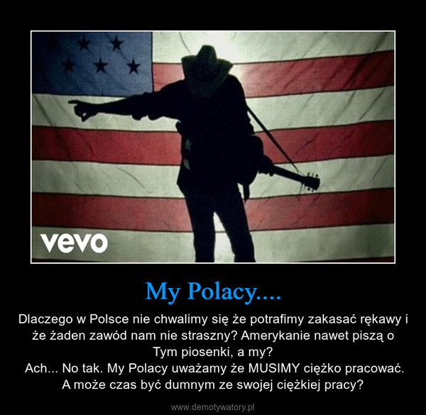 My Polacy.... – Dlaczego w Polsce nie chwalimy się że potrafimy zakasać rękawy i że żaden zawód nam nie straszny? Amerykanie nawet piszą o Tym piosenki, a my? Ach... No tak. My Polacy uważamy że MUSIMY ciężko pracować. A może czas być dumnym ze swojej ciężkiej pracy?
