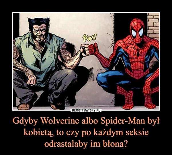 Gdyby Wolverine albo Spider-Man był kobietą, to czy po każdym seksie odrastałaby im błona? –
