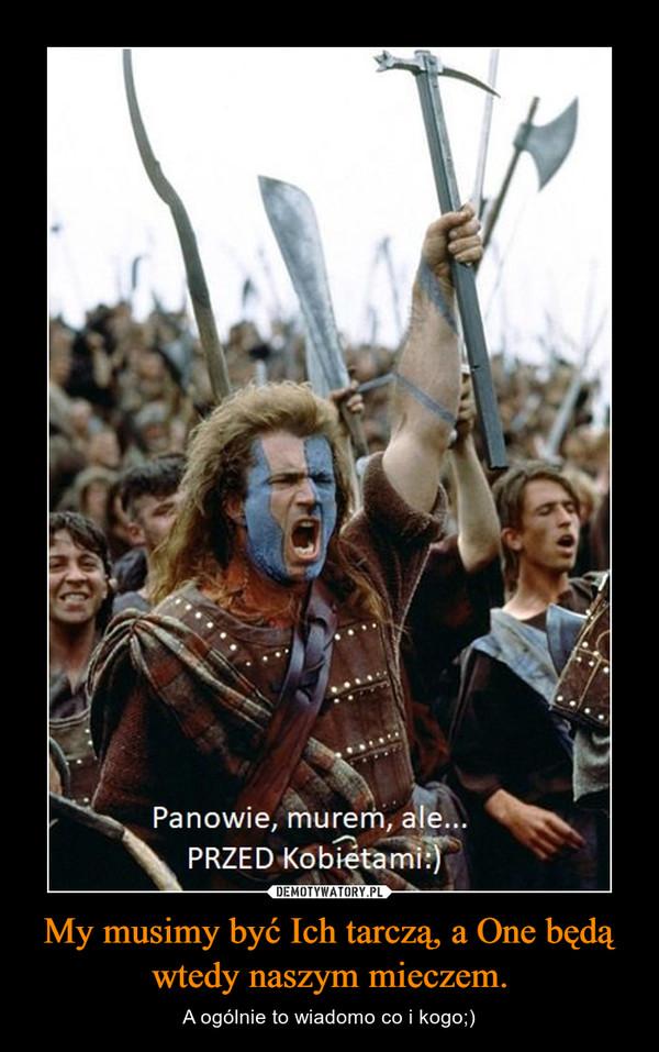 My musimy być Ich tarczą, a One będą wtedy naszym mieczem. – A ogólnie to wiadomo co i kogo;)