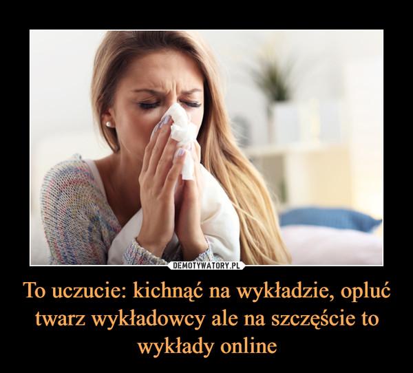 To uczucie: kichnąć na wykładzie, opluć twarz wykładowcy ale na szczęście to wykłady online –