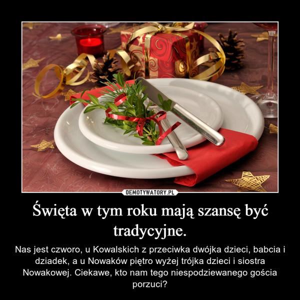 Święta w tym roku mają szansę być tradycyjne. – Nas jest czworo, u Kowalskich z przeciwka dwójka dzieci, babcia i dziadek, a u Nowaków piętro wyżej trójka dzieci i siostra Nowakowej. Ciekawe, kto nam tego niespodziewanego gościa porzuci?