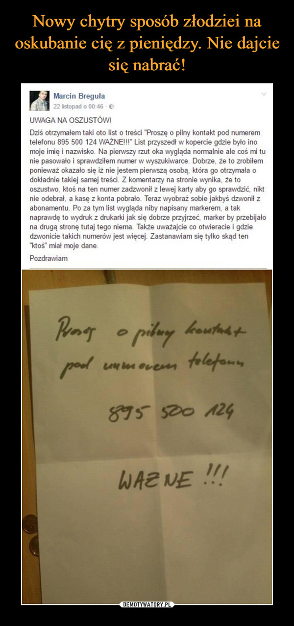 """–  Marcin Breguła22 listopad o 00:46 - 6UWAGA NA OSZUSTÓW!Dziś otrzymałem taki oto list o treści """"Proszę o pilny kontakt pod numeremtelefonu 895 500 124 WAŻNE!!"""" List przyszedł w kopercie gdzie było inomoje imię i nazwisko. Na pierwszy rzut oka wygląda normalnie ale coś mi tunie pasowało i sprawdziłem numer w wyszukiwarce. Dobrze, że to zrobiłemponieważ okazało się iż nie jestem pierwszą osobą, która go otrzymała odokładnie takiej samej treści. Z komentarzy na stronie wynika, że tooszustwo, ktoś na ten numer zadzwonił z lewej karty aby go sprawdzić, niktnie odebrał, a kasę z konta pobrało. Teraz wyobraż sobie jakbyś dzwonił zabonamentu. Po za tym list wygląda niby napisany markerem, a taknaprawdę to wydruk z drukarki jak się dobrze przyjrzeć, marker by przebijałona drugą stronę tutaj tego niema. Także uważajcie co otwieracie i gdziedzwonicie takich numerów jest więcej. Zastanawiam się tylko skąd ten""""ktoś"""" miał moje dane.Pozdrawiamo pilaykoutudtpod umovenn folefonn895 520 124WAZ NE !!!"""
