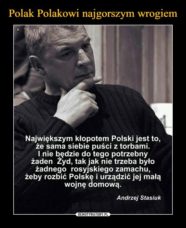 –  Największym kłopotem Polski jest to, że sama siebie puści z torbami. I nie będzie do tego potrzebny żaden Żyd, tak jak nie trzeba było żadnego rosyjskiego zamachu, żeby rozbić Polskę i urządzić jej małą wojnę domową. Andrzej Stasiuk
