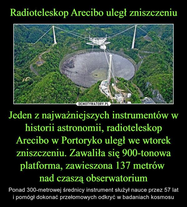 Jeden z najważniejszych instrumentów w historii astronomii, radioteleskop Arecibo w Portoryko uległ we wtorek zniszczeniu. Zawaliła się 900-tonowa platforma, zawieszona 137 metrów nad czaszą obserwatorium – Ponad 300-metrowej średnicy instrument służył nauce przez 57 lat i pomógł dokonać przełomowych odkryć w badaniach kosmosu