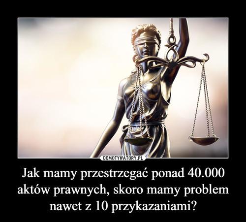 Jak mamy przestrzegać ponad 40.000 aktów prawnych, skoro mamy problem nawet z 10 przykazaniami?