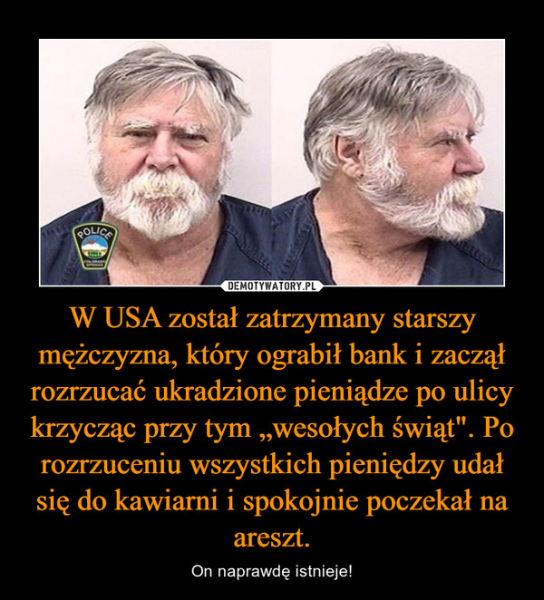 """W USA został zatrzymany starszy mężczyzna, który ograbił bank i zaczął rozrzucać ukradzione pieniądze po ulicy krzycząc przy tym """"wesołych świąt"""". Po rozrzuceniu wszystkich pieniędzy udał się do kawiarni i spokojnie poczekał na areszt. – On naprawdę istnieje!"""