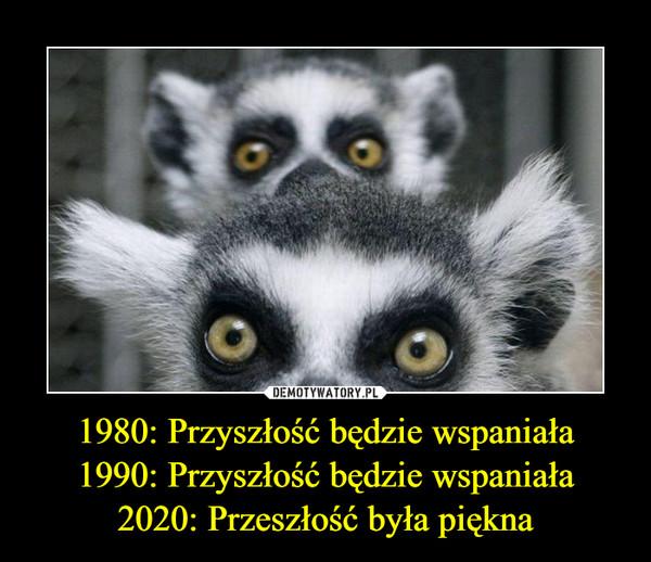 1980: Przyszłość będzie wspaniała1990: Przyszłość będzie wspaniała2020: Przeszłość była piękna –