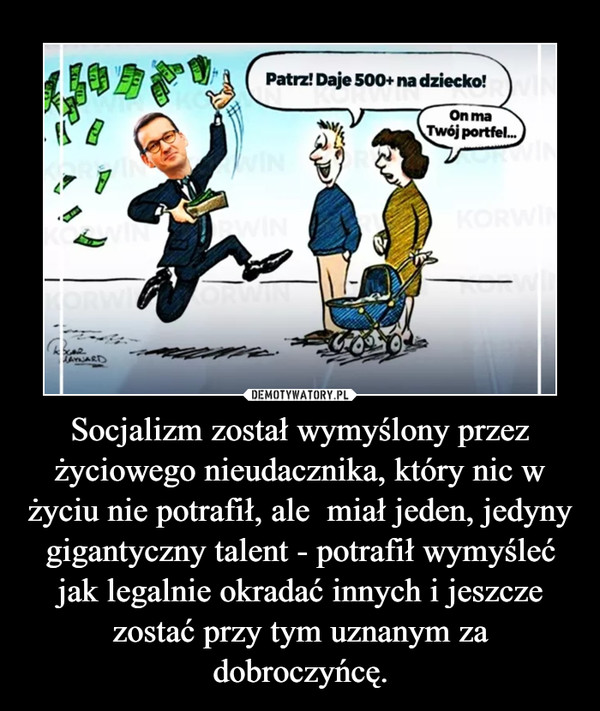 Socjalizm został wymyślony przez życiowego nieudacznika, który nic w życiu nie potrafił, ale  miał jeden, jedyny gigantyczny talent - potrafił wymyśleć jak legalnie okradać innych i jeszcze zostać przy tym uznanym za dobroczyńcę. –