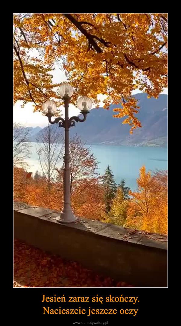 Jesień zaraz się skończy.Nacieszcie jeszcze oczy –