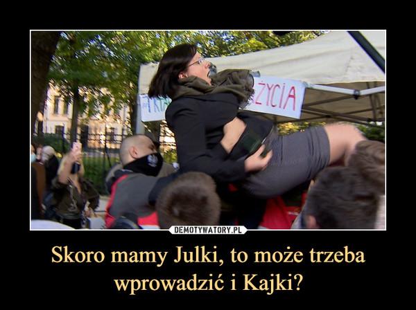 Skoro mamy Julki, to może trzeba wprowadzić i Kajki? –