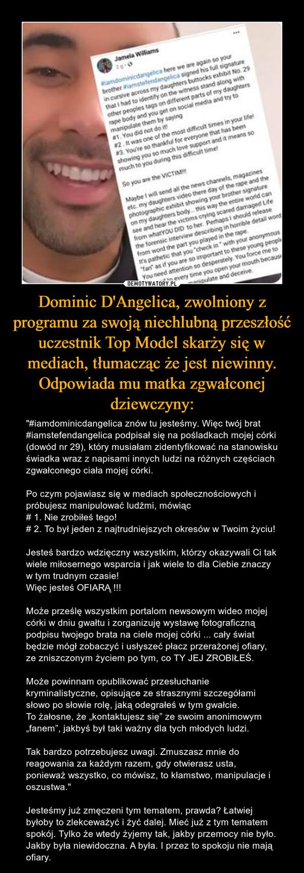 """Dominic D'Angelica, zwolniony z programu za swoją niechlubną przeszłość uczestnik Top Model skarży się w mediach, tłumacząc że jest niewinny. Odpowiada mu matka zgwałconej dziewczyny: – """"#iamdominicdangelica znów tu jesteśmy. Więc twój brat #iamstefendangelica podpisał się na pośladkach mojej córki (dowód nr 29), który musiałam zidentyfikować na stanowisku świadka wraz z napisami innych ludzi na różnych częściach zgwałconego ciała mojej córki.Po czym pojawiasz się w mediach społecznościowych i próbujesz manipulować ludźmi, mówiąc# 1. Nie zrobiłeś tego!# 2. To był jeden z najtrudniejszych okresów w Twoim życiu!Jesteś bardzo wdzięczny wszystkim, którzy okazywali Ci tak wiele miłosernego wsparcia i jak wiele to dla Ciebie znaczy w tym trudnym czasie!Więc jesteś OFIARĄ !!!Może prześlę wszystkim portalom newsowym wideo mojej córki w dniu gwałtu i zorganizuję wystawę fotograficzną podpisu twojego brata na ciele mojej córki ... cały świat będzie mógł zobaczyć i usłyszeć płacz przerażonej ofiary, ze zniszczonym życiem po tym, co TY JEJ ZROBIŁEŚ.Może powinnam opublikować przesłuchanie kryminalistyczne, opisujące ze strasznymi szczegółami słowo po słowie rolę, jaką odegrałeś w tym gwałcie.To żałosne, że """"kontaktujesz się"""" ze swoim anonimowym """"fanem"""", jakbyś był taki ważny dla tych młodych ludzi.Tak bardzo potrzebujesz uwagi. Zmuszasz mnie do reagowania za każdym razem, gdy otwierasz usta, ponieważ wszystko, co mówisz, to kłamstwo, manipulacje i oszustwa.""""Jesteśmy już zmęczeni tym tematem, prawda? Łatwiej byłoby to zlekceważyć i żyć dalej. Mieć już z tym tematem spokój. Tylko że wtedy żyjemy tak, jakby przemocy nie było. Jakby była niewidoczna. A była. I przez to spokoju nie mają ofiary."""