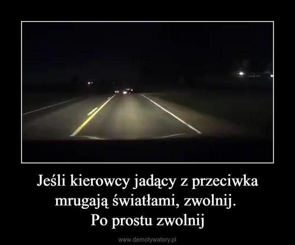 Jeśli kierowcy jadący z przeciwka mrugają światłami, zwolnij. Po prostu zwolnij –