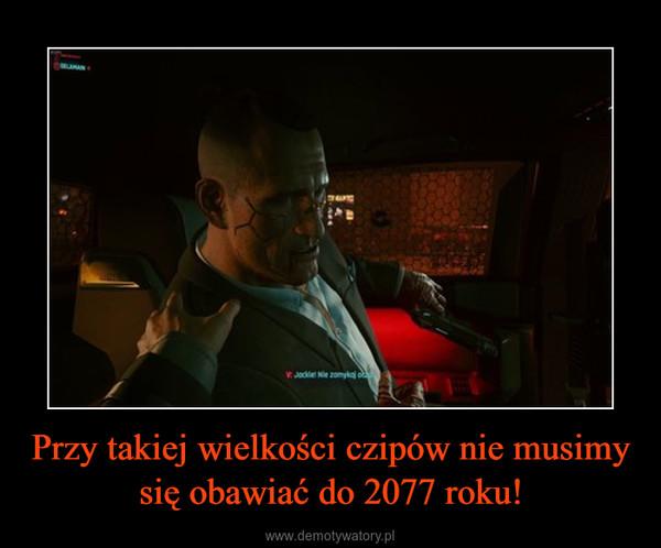 Przy takiej wielkości czipów nie musimy się obawiać do 2077 roku! –