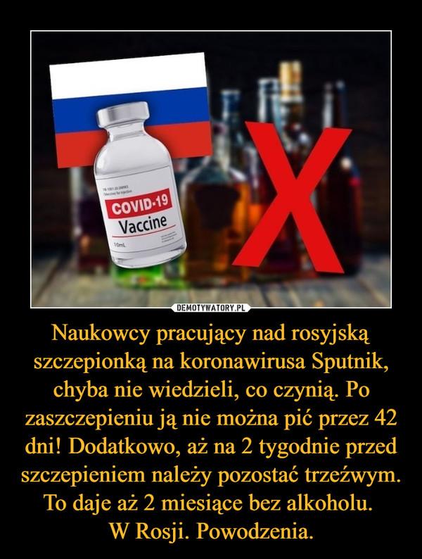Naukowcy pracujący nad rosyjską szczepionką na koronawirusa Sputnik, chyba nie wiedzieli, co czynią. Po zaszczepieniu ją nie można pić przez 42 dni! Dodatkowo, aż na 2 tygodnie przed szczepieniem należy pozostać trzeźwym. To daje aż 2 miesiące bez alkoholu. W Rosji. Powodzenia. –