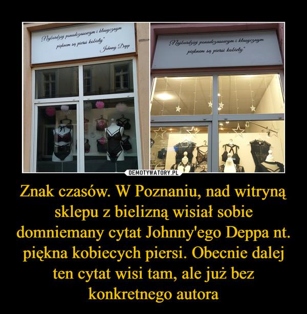 Znak czasów. W Poznaniu, nad witryną sklepu z bielizną wisiał sobie domniemany cytat Johnny'ego Deppa nt. piękna kobiecych piersi. Obecnie dalej ten cytat wisi tam, ale już bez konkretnego autora –