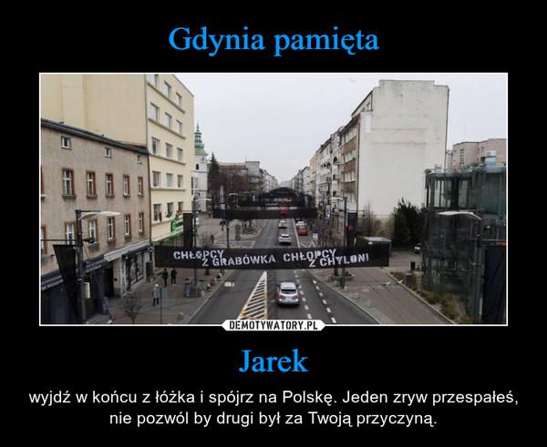 Jarek – wyjdź w końcu z łóżka i spójrz na Polskę. Jeden zryw przespałeś, nie pozwól by drugi był za Twoją przyczyną.