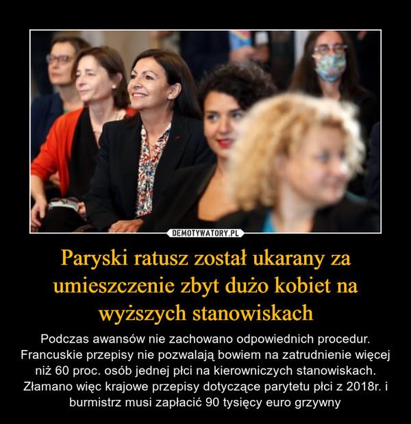 Paryski ratusz został ukarany za umieszczenie zbyt dużo kobiet na wyższych stanowiskach – Podczas awansów nie zachowano odpowiednich procedur. Francuskie przepisy nie pozwalają bowiem na zatrudnienie więcej niż 60 proc. osób jednej płci na kierowniczych stanowiskach. Złamano więc krajowe przepisy dotyczące parytetu płci z 2018r. i burmistrz musi zapłacić 90 tysięcy euro grzywny