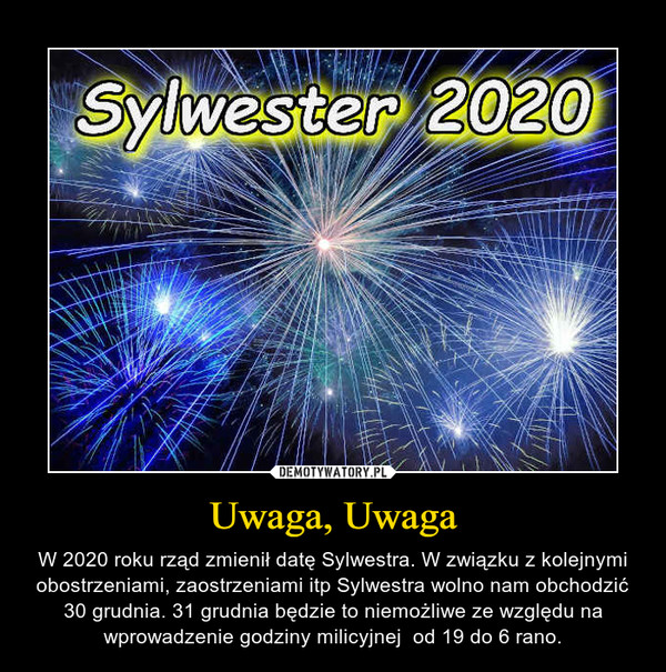 Uwaga, Uwaga – W 2020 roku rząd zmienił datę Sylwestra. W związku z kolejnymi obostrzeniami, zaostrzeniami itp Sylwestra wolno nam obchodzić 30 grudnia. 31 grudnia będzie to niemożliwe ze względu na wprowadzenie godziny milicyjnej  od 19 do 6 rano.