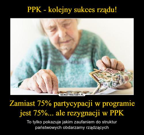 PPK - kolejny sukces rządu! Zamiast 75% partycypacji w programie jest 75%... ale rezygnacji w PPK