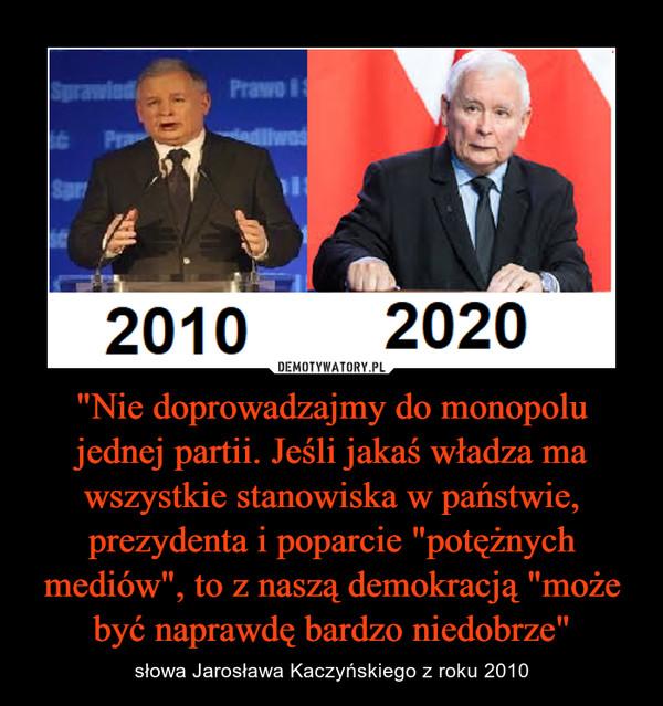 """""""Nie doprowadzajmy do monopolu jednej partii. Jeśli jakaś władza ma wszystkie stanowiska w państwie, prezydenta i poparcie """"potężnych mediów"""", to z naszą demokracją """"może być naprawdę bardzo niedobrze"""" – słowa Jarosława Kaczyńskiego z roku 2010"""