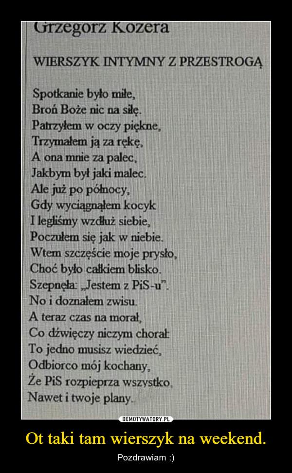 Ot taki tam wierszyk na weekend. – Pozdrawiam :)