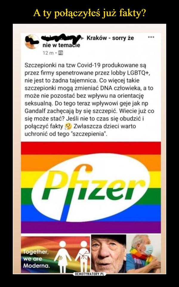 """–  Szczepionki na tzw Covid-19 produkowane sąprzez firmy spenetrowane przez lobby LGBTQ+,nie jest to żadna tajemnica. Co więcej takieszczepionki mogą zmieniać DNA człowieka, a tomoże nie pozostać bez wpływu na orientacjęseksualną. Do tego teraz wpływowi geje jak npGandalf zachęcają by się szczepić. Wiecie już cosię może stać? Jeśli nie to czas się obudzić ipołączyć fakty V Zwłaszcza dzieci wartouchronić od tego """"szczepienia""""."""