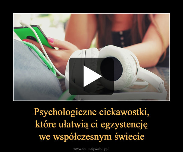 Psychologiczne ciekawostki,które ułatwią ci egzystencjęwe współczesnym świecie –